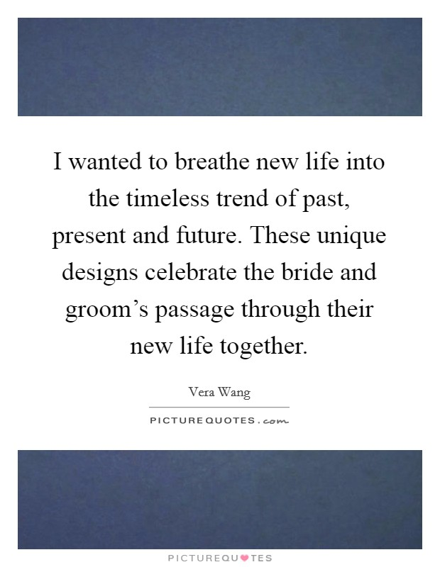 I wanted to breathe new life into the timeless trend of past, present and future. These unique designs celebrate the bride and groom's passage through their new life together Picture Quote #1