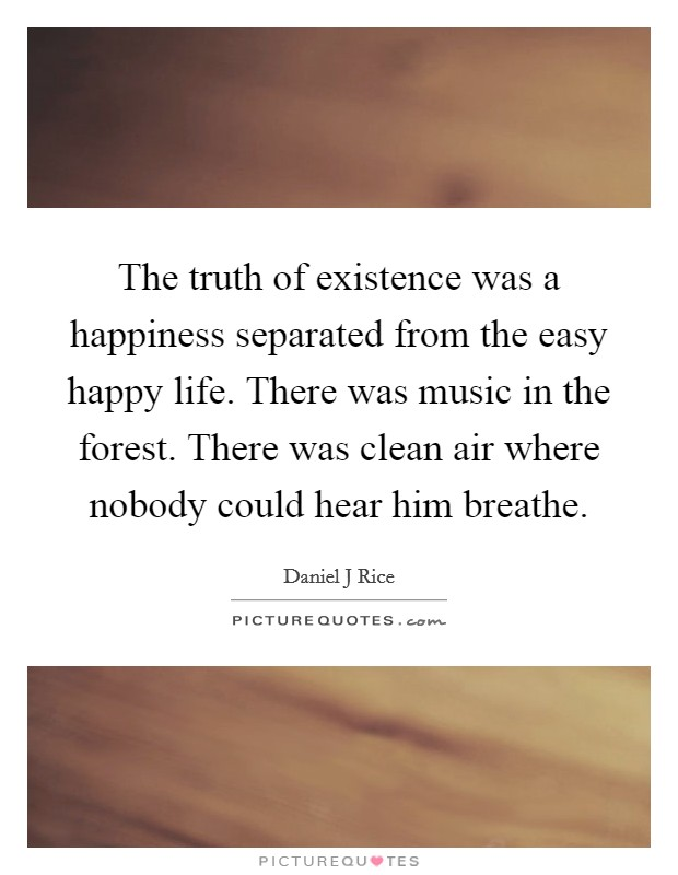 The truth of existence was a happiness separated from the easy happy life. There was music in the forest. There was clean air where nobody could hear him breathe Picture Quote #1