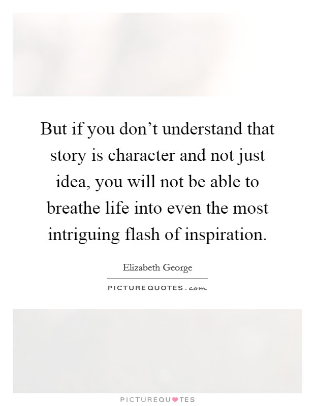 But if you don't understand that story is character and not just idea, you will not be able to breathe life into even the most intriguing flash of inspiration Picture Quote #1