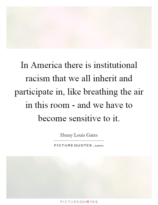 In America there is institutional racism that we all inherit and participate in, like breathing the air in this room - and we have to become sensitive to it Picture Quote #1