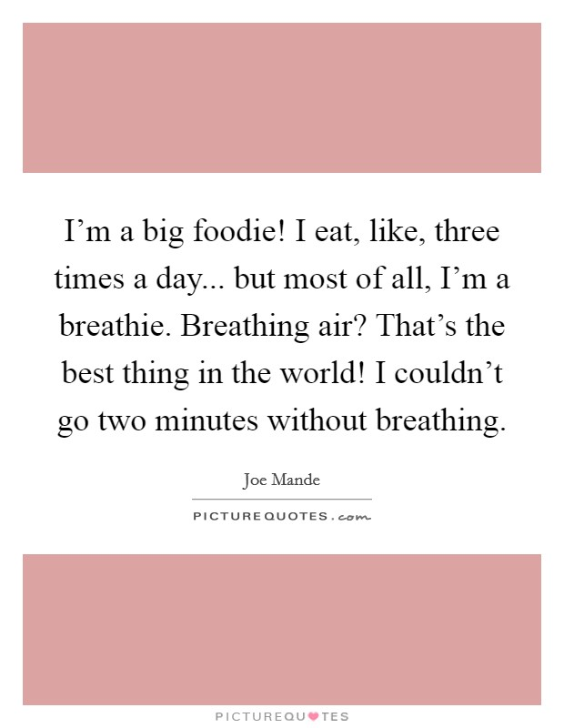 I'm a big foodie! I eat, like, three times a day... but most of all, I'm a breathie. Breathing air? That's the best thing in the world! I couldn't go two minutes without breathing. Picture Quote #1
