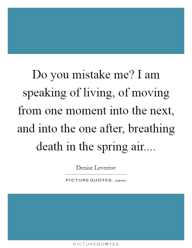 Do you mistake me? I am speaking of living, of moving from one moment into the next, and into the one after, breathing death in the spring air Picture Quote #1