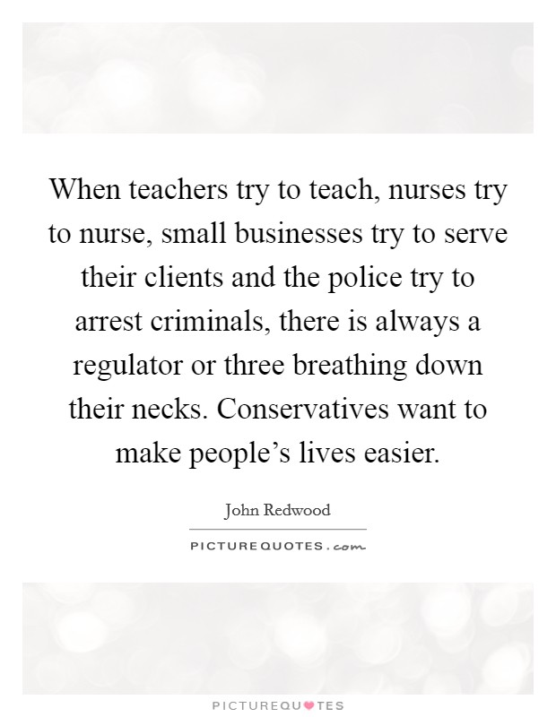 When teachers try to teach, nurses try to nurse, small businesses try to serve their clients and the police try to arrest criminals, there is always a regulator or three breathing down their necks. Conservatives want to make people's lives easier Picture Quote #1