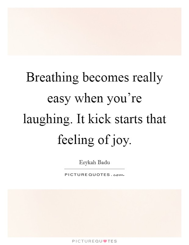 Breathing becomes really easy when you're laughing. It kick starts that feeling of joy Picture Quote #1
