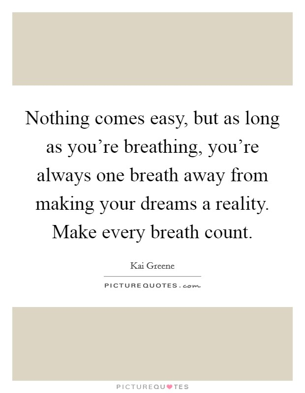 Nothing comes easy, but as long as you're breathing, you're always one breath away from making your dreams a reality. Make every breath count Picture Quote #1