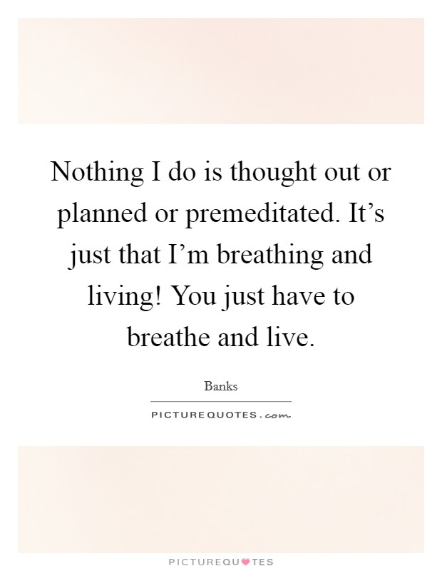 Nothing I do is thought out or planned or premeditated. It's just that I'm breathing and living! You just have to breathe and live Picture Quote #1