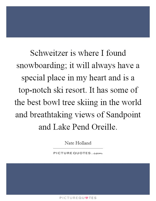 Schweitzer is where I found snowboarding; it will always have a special place in my heart and is a top-notch ski resort. It has some of the best bowl tree skiing in the world and breathtaking views of Sandpoint and Lake Pend Oreille Picture Quote #1