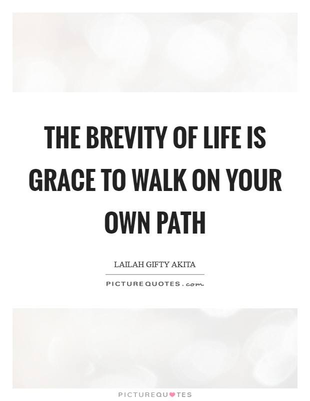 The brevity of life is grace to walk on your own path Picture Quote #1