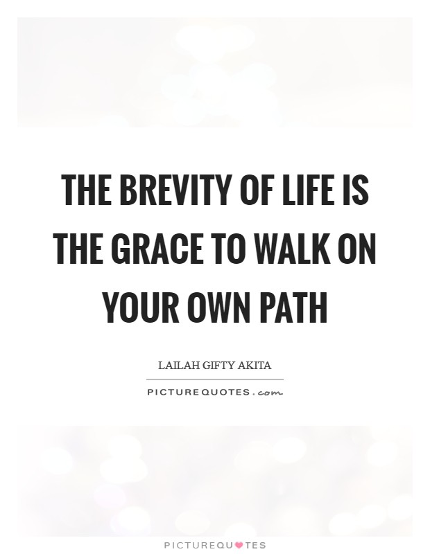 The brevity of life is the grace to walk on your own path Picture Quote #1
