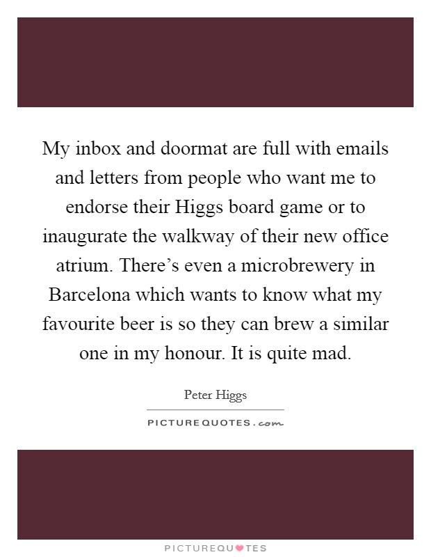 My inbox and doormat are full with emails and letters from people who want me to endorse their Higgs board game or to inaugurate the walkway of their new office atrium. There's even a microbrewery in Barcelona which wants to know what my favourite beer is so they can brew a similar one in my honour. It is quite mad Picture Quote #1