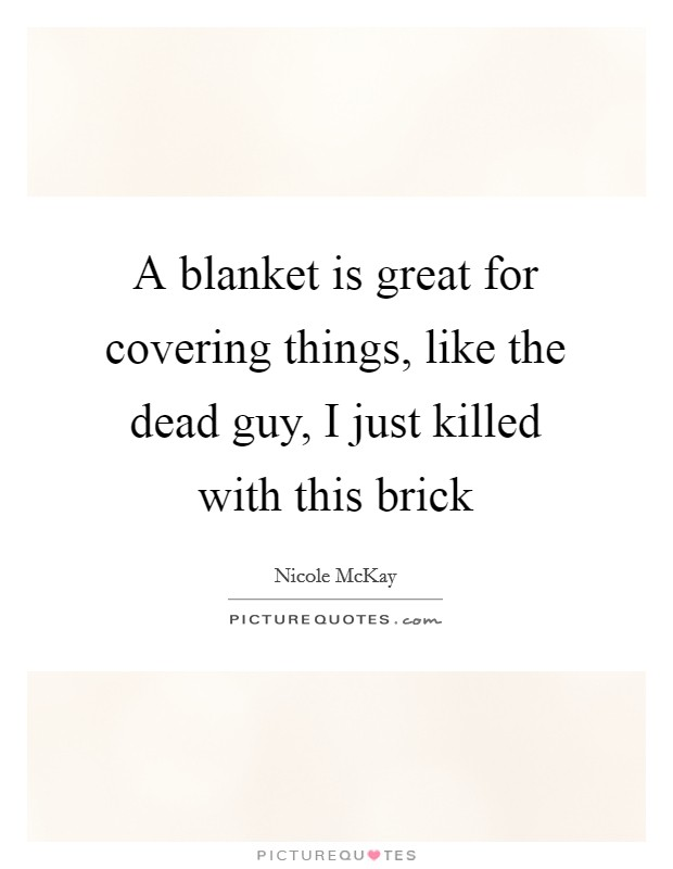 A blanket is great for covering things, like the dead guy, I just killed with this brick Picture Quote #1