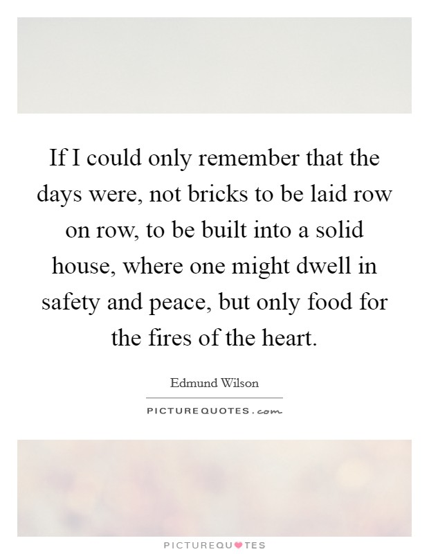 If I could only remember that the days were, not bricks to be laid row on row, to be built into a solid house, where one might dwell in safety and peace, but only food for the fires of the heart Picture Quote #1