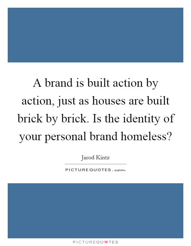 A brand is built action by action, just as houses are built brick by brick. Is the identity of your personal brand homeless? Picture Quote #1