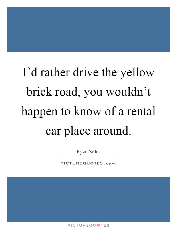 I'd rather drive the yellow brick road, you wouldn't happen to know of a rental car place around Picture Quote #1