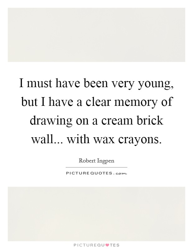 I must have been very young, but I have a clear memory of drawing on a cream brick wall... with wax crayons Picture Quote #1