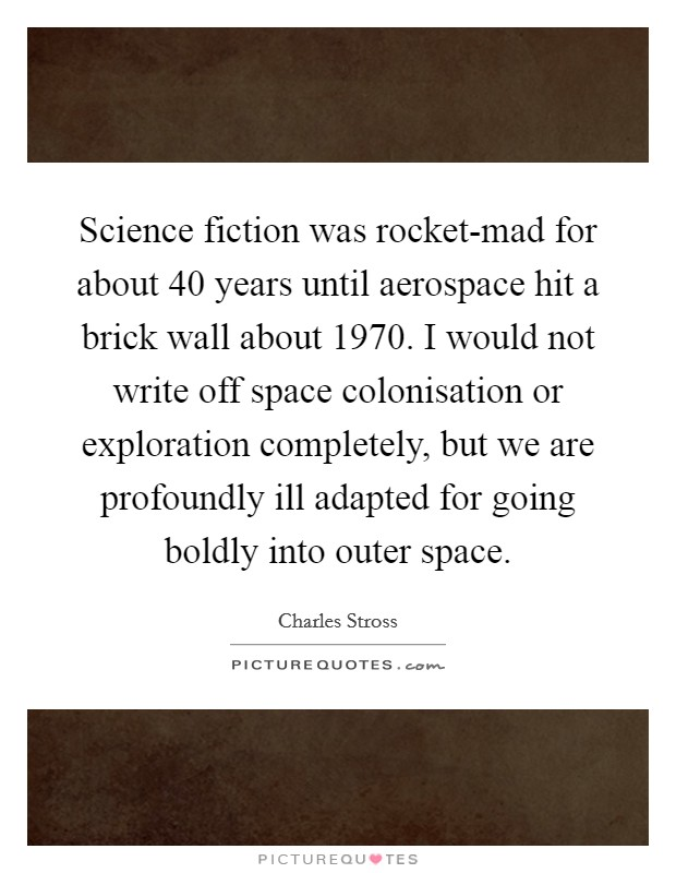Science fiction was rocket-mad for about 40 years until aerospace hit a brick wall about 1970. I would not write off space colonisation or exploration completely, but we are profoundly ill adapted for going boldly into outer space Picture Quote #1