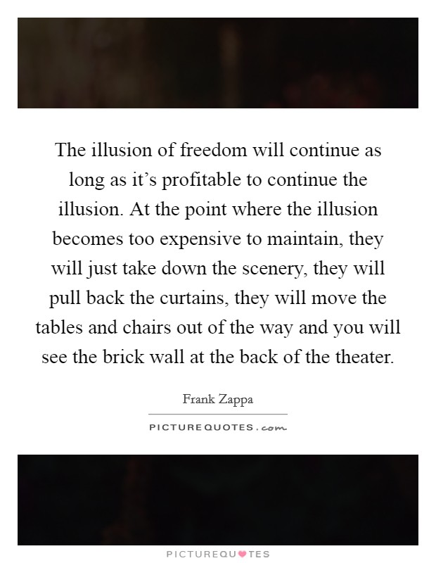 The illusion of freedom will continue as long as it's profitable to continue the illusion. At the point where the illusion becomes too expensive to maintain, they will just take down the scenery, they will pull back the curtains, they will move the tables and chairs out of the way and you will see the brick wall at the back of the theater Picture Quote #1
