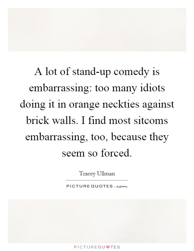 A lot of stand-up comedy is embarrassing: too many idiots doing it in orange neckties against brick walls. I find most sitcoms embarrassing, too, because they seem so forced Picture Quote #1