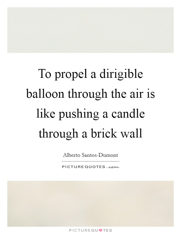 To propel a dirigible balloon through the air is like pushing a candle through a brick wall Picture Quote #1