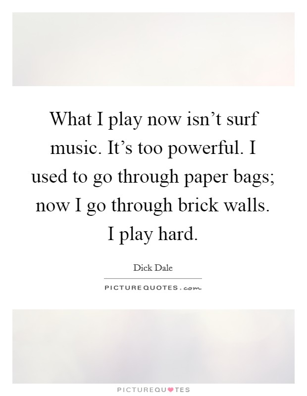 What I play now isn't surf music. It's too powerful. I used to go through paper bags; now I go through brick walls. I play hard Picture Quote #1