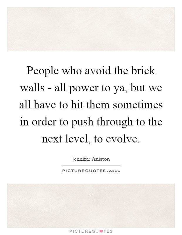 People who avoid the brick walls - all power to ya, but we all have to hit them sometimes in order to push through to the next level, to evolve Picture Quote #1