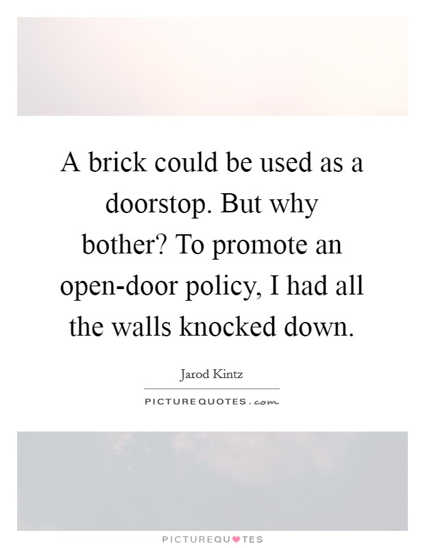 A brick could be used as a doorstop. But why bother? To promote an open-door policy, I had all the walls knocked down Picture Quote #1