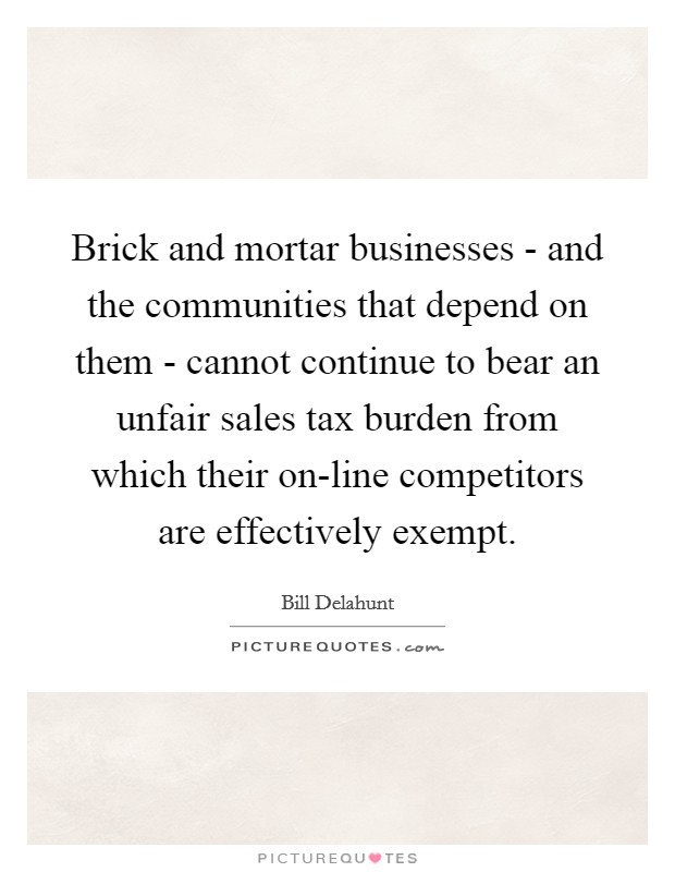Brick and mortar businesses - and the communities that depend on them - cannot continue to bear an unfair sales tax burden from which their on-line competitors are effectively exempt Picture Quote #1