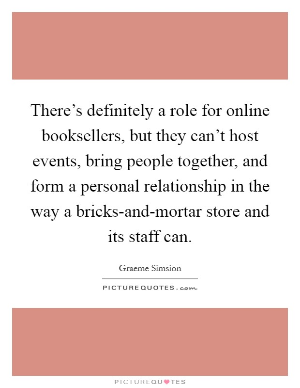 There's definitely a role for online booksellers, but they can't host events, bring people together, and form a personal relationship in the way a bricks-and-mortar store and its staff can Picture Quote #1