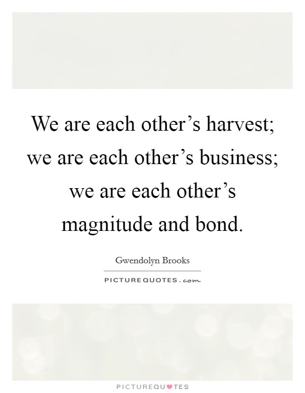 We are each other's harvest; we are each other's business; we are each other's magnitude and bond Picture Quote #1