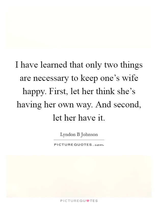 I have learned that only two things are necessary to keep one's wife happy. First, let her think she's having her own way. And second, let her have it Picture Quote #1