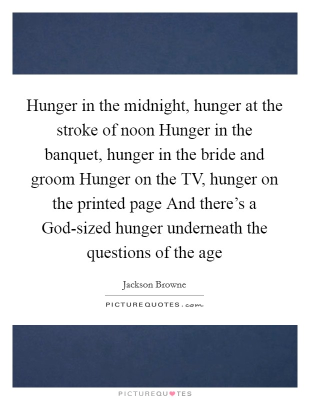 Hunger in the midnight, hunger at the stroke of noon Hunger in the banquet, hunger in the bride and groom Hunger on the TV, hunger on the printed page And there's a God-sized hunger underneath the questions of the age Picture Quote #1