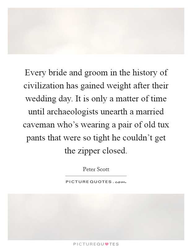 Every bride and groom in the history of civilization has gained weight after their wedding day. It is only a matter of time until archaeologists unearth a married caveman who's wearing a pair of old tux pants that were so tight he couldn't get the zipper closed Picture Quote #1