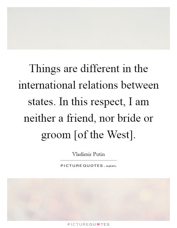 Things are different in the international relations between states. In this respect, I am neither a friend, nor bride or groom [of the West] Picture Quote #1