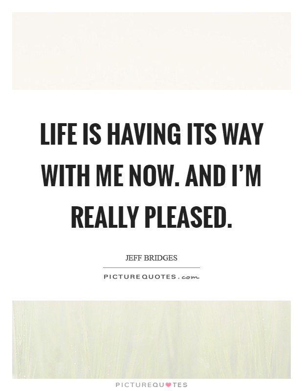 Life is having its way with me now. And I'm really pleased Picture Quote #1