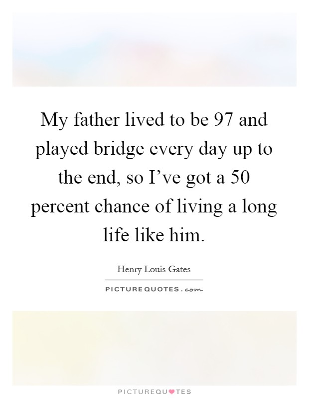 My father lived to be 97 and played bridge every day up to the end, so I've got a 50 percent chance of living a long life like him Picture Quote #1