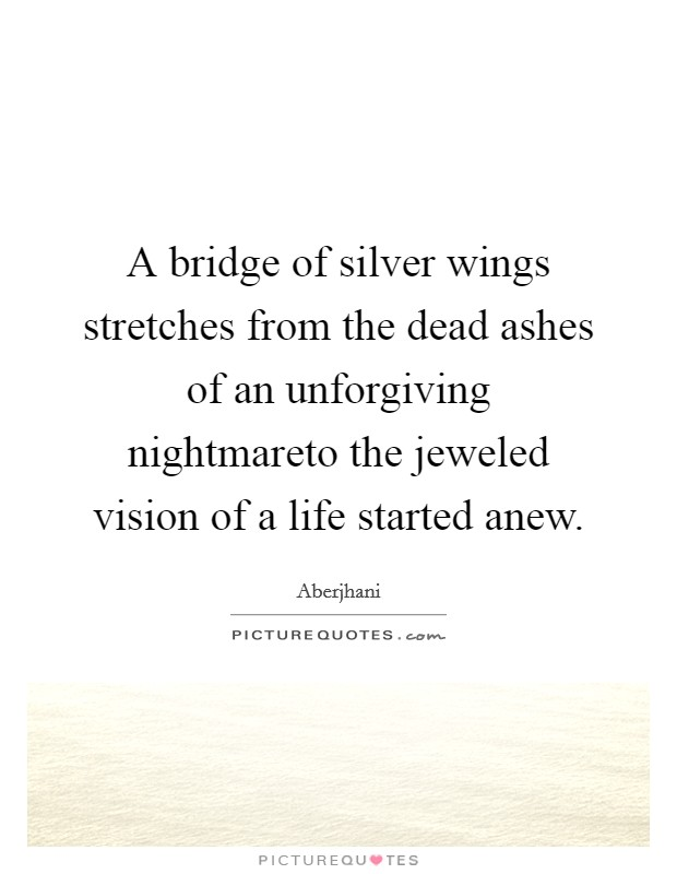 A bridge of silver wings stretches from the dead ashes of an unforgiving nightmareto the jeweled vision of a life started anew Picture Quote #1