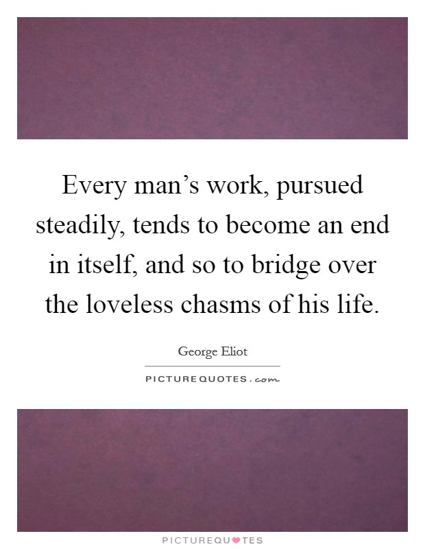 Every man's work, pursued steadily, tends to become an end in itself, and so to bridge over the loveless chasms of his life Picture Quote #1
