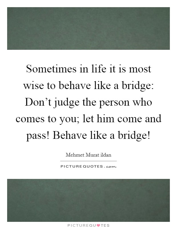 Sometimes in life it is most wise to behave like a bridge: Don't judge the person who comes to you; let him come and pass! Behave like a bridge! Picture Quote #1