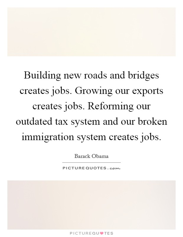 Building new roads and bridges creates jobs. Growing our exports creates jobs. Reforming our outdated tax system and our broken immigration system creates jobs Picture Quote #1