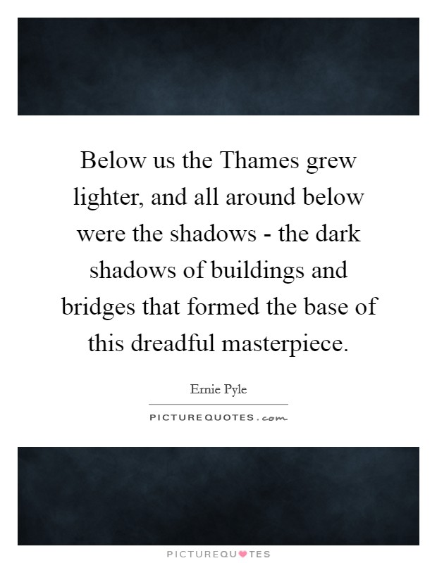 Below us the Thames grew lighter, and all around below were the shadows - the dark shadows of buildings and bridges that formed the base of this dreadful masterpiece Picture Quote #1