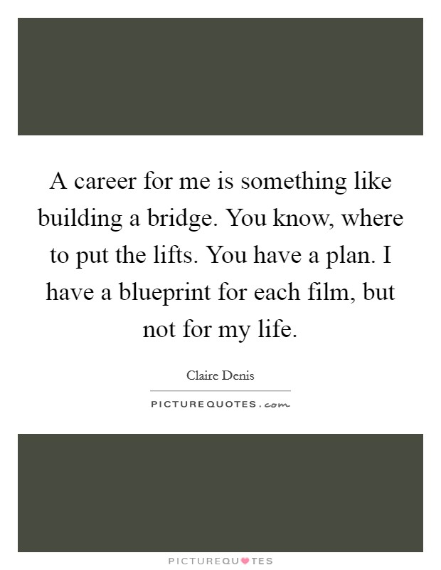 A career for me is something like building a bridge. You know, where to put the lifts. You have a plan. I have a blueprint for each film, but not for my life Picture Quote #1