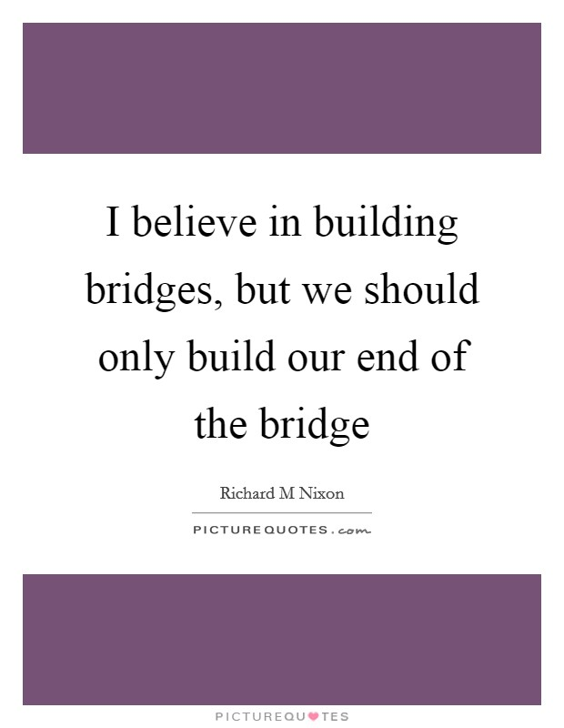 I believe in building bridges, but we should only build our end of the bridge Picture Quote #1