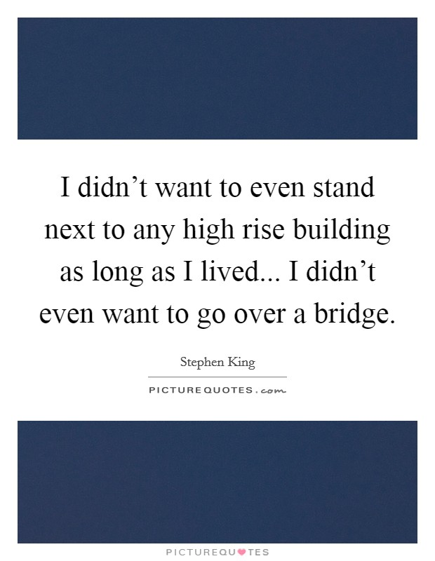 I didn't want to even stand next to any high rise building as long as I lived... I didn't even want to go over a bridge Picture Quote #1