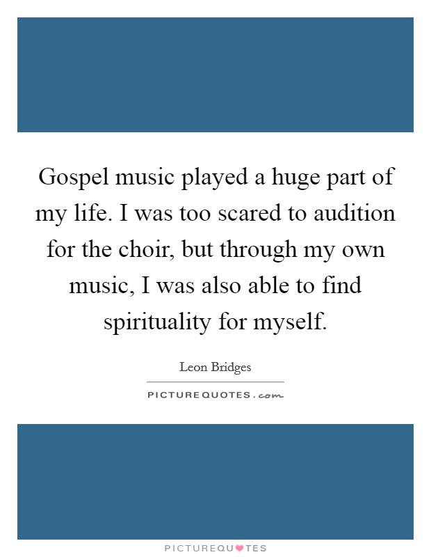 Gospel music played a huge part of my life. I was too scared to audition for the choir, but through my own music, I was also able to find spirituality for myself Picture Quote #1