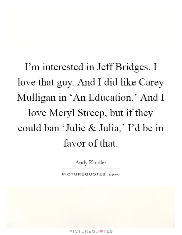 I'm interested in Jeff Bridges. I love that guy. And I did like Carey Mulligan in 'An Education.' And I love Meryl Streep, but if they could ban 'Julie and Julia,' I'd be in favor of that Picture Quote #1