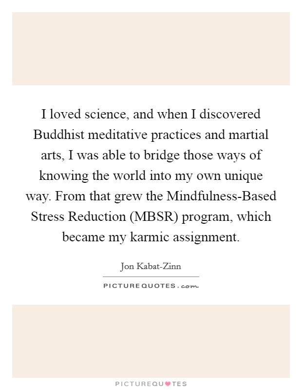 I loved science, and when I discovered Buddhist meditative practices and martial arts, I was able to bridge those ways of knowing the world into my own unique way. From that grew the Mindfulness-Based Stress Reduction (MBSR) program, which became my karmic assignment Picture Quote #1