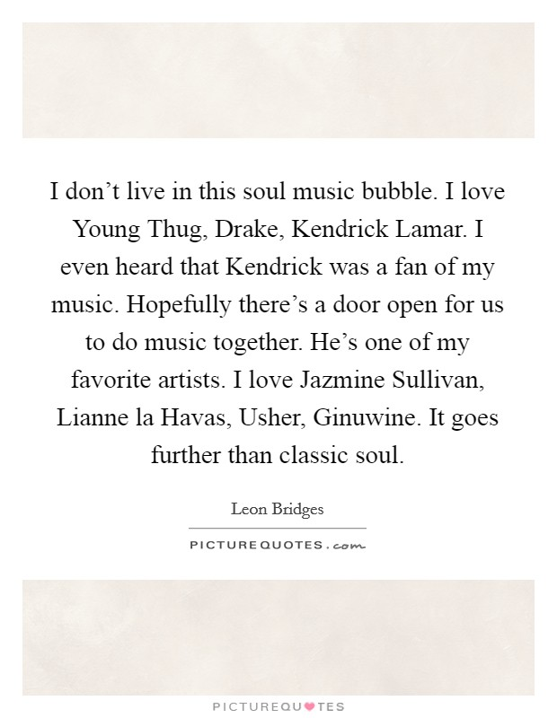 I don't live in this soul music bubble. I love Young Thug, Drake, Kendrick Lamar. I even heard that Kendrick was a fan of my music. Hopefully there's a door open for us to do music together. He's one of my favorite artists. I love Jazmine Sullivan, Lianne la Havas, Usher, Ginuwine. It goes further than classic soul Picture Quote #1