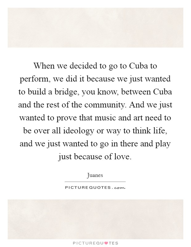 When we decided to go to Cuba to perform, we did it because we just wanted to build a bridge, you know, between Cuba and the rest of the community. And we just wanted to prove that music and art need to be over all ideology or way to think life, and we just wanted to go in there and play just because of love Picture Quote #1