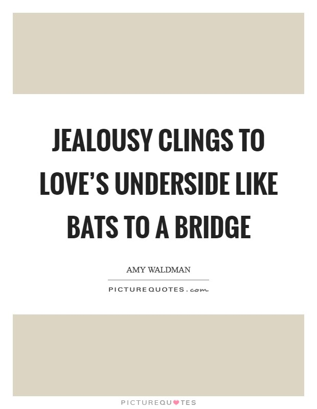 Jealousy clings to love's underside like bats to a bridge Picture Quote #1