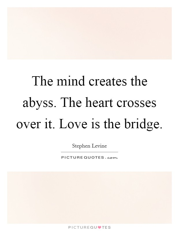 The mind creates the abyss. The heart crosses over it. Love is the bridge. Picture Quote #1